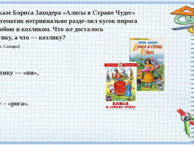 В пересказе Бориса Заходера «Алисы в Стране Чудес» один математик нетривиальн...