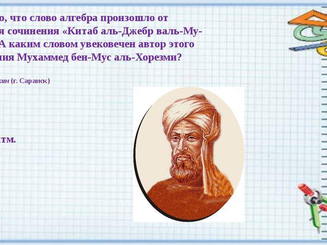 Известно, что слово алгебра произошло от названия сочинения «Китаб аль-Джебр...
