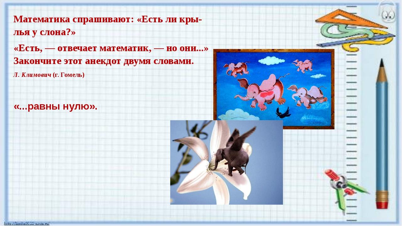 Математика спрашивают: «Есть ли крылья у слона?» «Есть, — отвечает математик...