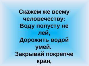 Скажем же всему человечеству: Воду попусту не лей, Дорожить водой умей. Закр