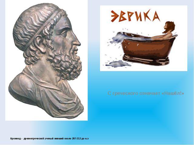 Архимед - древнегреческий ученый живший около 287-212 до н.э С греческого оз...
