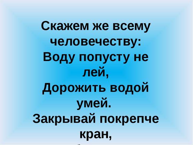 Скажем же всему человечеству: Воду попусту не лей, Дорожить водой умей. Закр...
