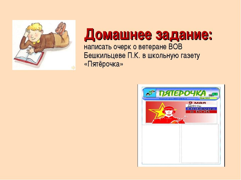 Домашнее задание: написать очерк о ветеране ВОВ Бешкильцеве П.К. в школьную г...