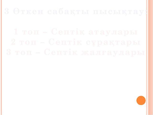 3 Өткен сабақты пысықтау: 1 топ – Септік атаулары 2 топ – Септік сұрақтары 3...