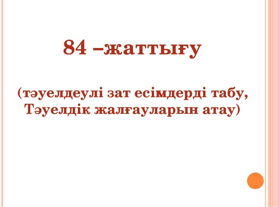 84 –жаттығу (тәуелдеулі зат есімдерді табу, Тәуелдік жалғауларын атау)