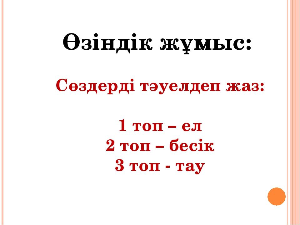 Өзіндік жұмыс: Сөздерді тәуелдеп жаз: 1 топ – ел 2 топ – бесік 3 топ - тау