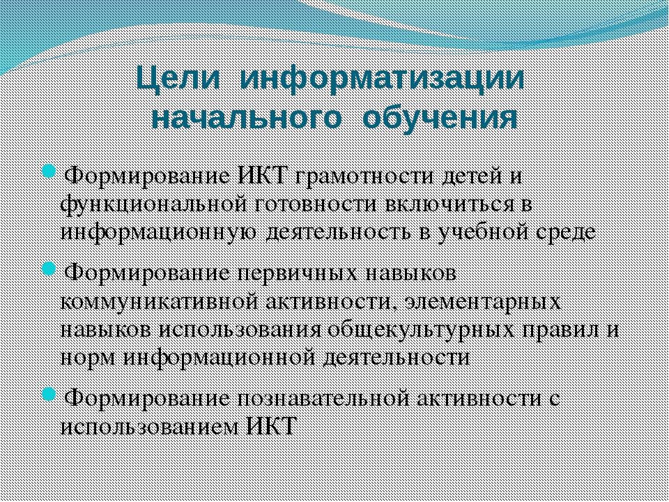 Цели информатизации начального обучения Формирование ИКТ грамотности детей и...