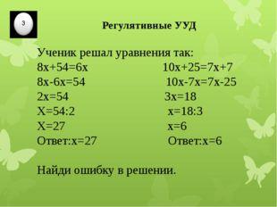 Регулятивные УУД Ученик решал уравнения так: 8х+54=6х 10х+25=7х+7 8х-6х=54 10