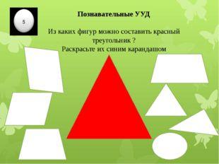 Познавательные УУД Из каких фигур можно составить красный треугольник ? Раскр