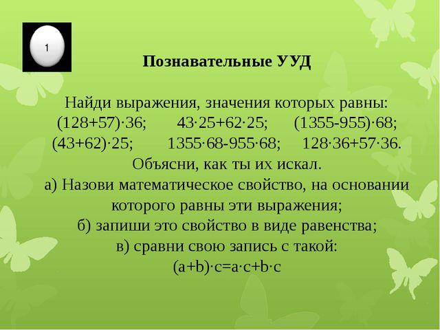 Познавательные УУД Найди выражения, значения которых равны: (128+57)∙36; 43∙2...