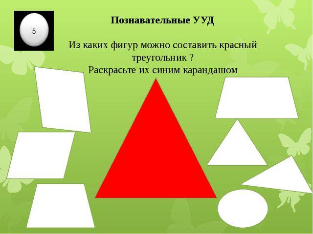 Познавательные УУД Из каких фигур можно составить красный треугольник ? Раскр...