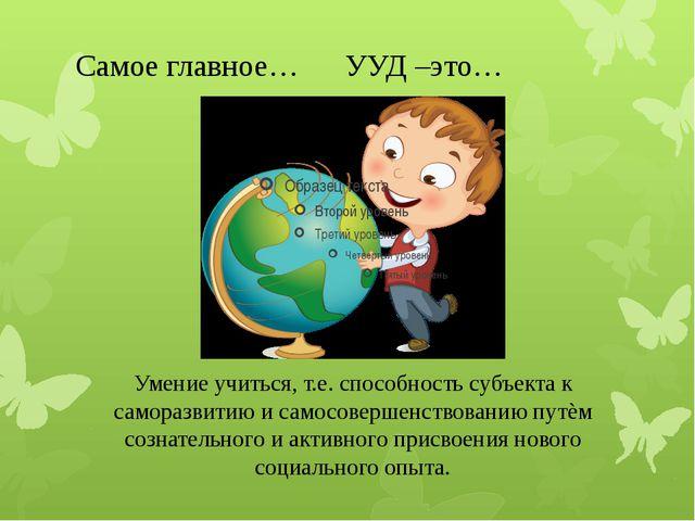 Самое главное… УУД –это… Умение учиться, т.е. способность субъекта к саморазв...