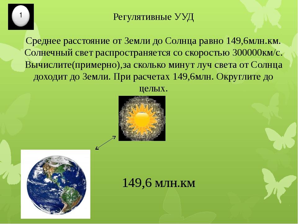 Регулятивные УУД Среднее расстояние от Земли до Солнца равно 149,6млн.км. Сол...
