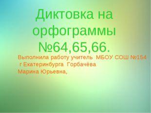 Диктовка на орфограммы №64,65,66. Выполнила работу учитель МБОУ СОШ №154 г Ек