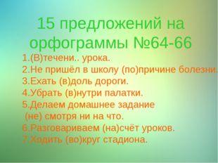 15 предложений на орфограммы №64-66 1.(В)течени.. урока. 2.Не пришёл в школу