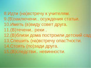 8.Идти (на)встречу к учителям. 9.(В)заключени.. осуждения статьи. 10.Иметь (в