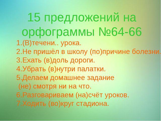 15 предложений на орфограммы №64-66 1.(В)течени.. урока. 2.Не пришёл в школу...