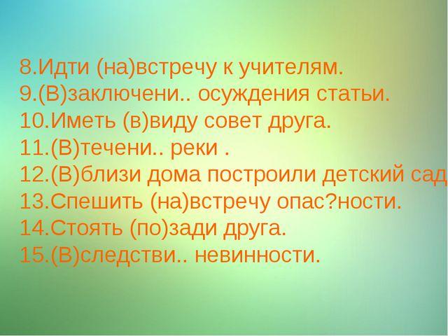 8.Идти (на)встречу к учителям. 9.(В)заключени.. осуждения статьи. 10.Иметь (в...