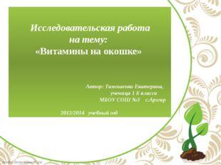 Исследовательская работа на тему: «Витамины на окошке» Автор: Тимошенко Екат