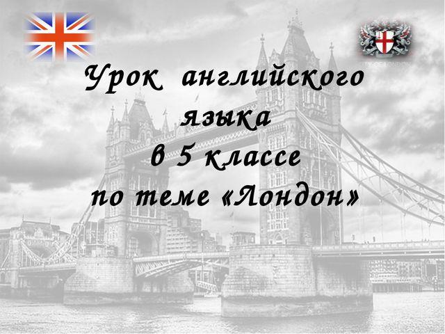 Урок английского языка в 5 классе по теме «Лондон»