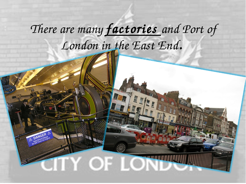 There are many factories and Port of London in the East End.
