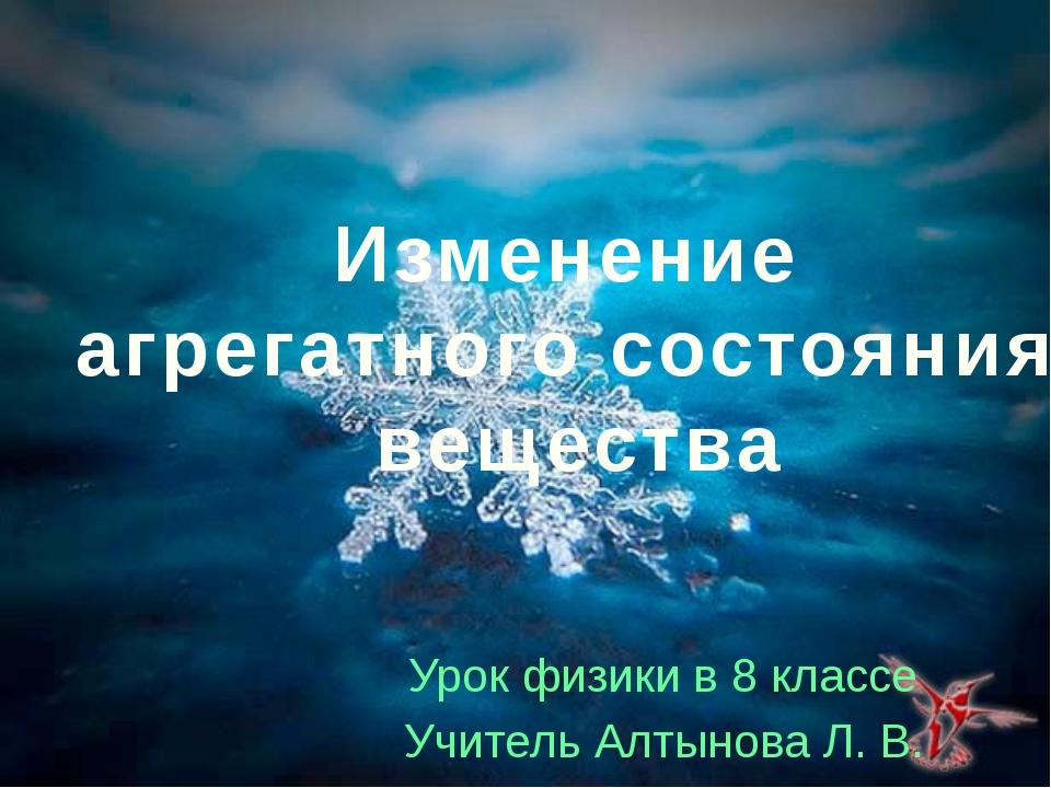 Урок физики в 8 классе Учитель Алтынова Л. В. Изменение агрегатного состояния...