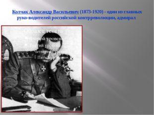Колчак Александр Васильевич (1873-1920) - один из главных руководителей росс