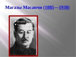 Магазы Масанчи(1885—1938)