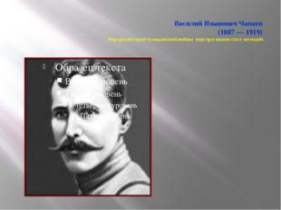 Василий Иванович Чапаев (1887 — 1919) Народный герой гражданской войны еще п