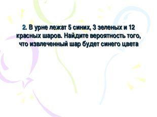 2. В урне лежат 5 синих, 3 зеленых и 12 красных шаров. Найдите вероятность то