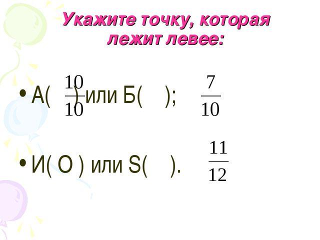 Укажите точку, которая лежит левее: А( ) или Б( ); И( О ) или S( ).