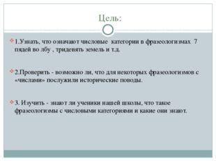 Цель: 1.Узнать, что означают числовые категории в фразеологизмах 7 пядей во л