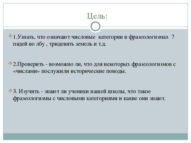 Цель: 1.Узнать, что означают числовые категории в фразеологизмах 7 пядей во л...