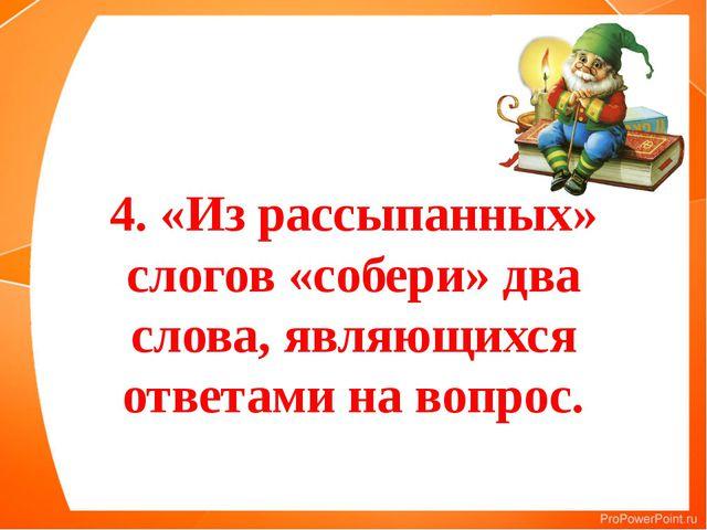 4. «Из рассыпанных» слогов «собери» два слова, являющихся ответами на вопрос.