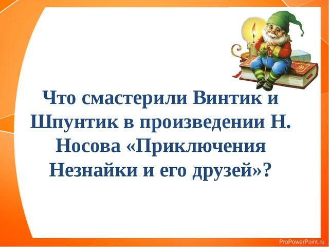 Что смастерили Винтик и Шпунтик в произведении Н. Носова «Приключения Незнай...