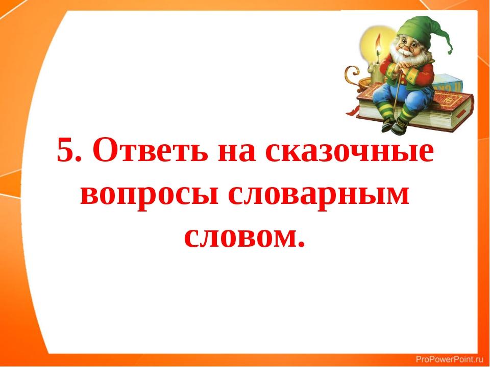 5. Ответь на сказочные вопросы словарным словом.