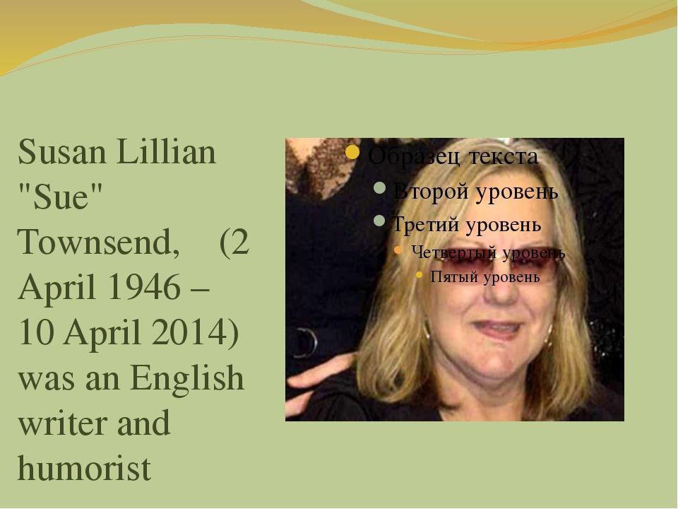 "Susan Lillian ""Sue"" Townsend, (2 April 1946 – 10 April 2014) was an English..."