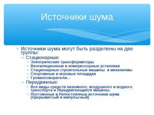 Источники шума могут быть разделены на две группы: Стационарные: Электрически