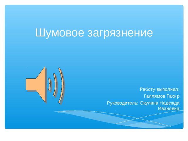 Шумовое загрязнение Работу выполнил: Галлямов Тахир Руководитель: Окулина Над...