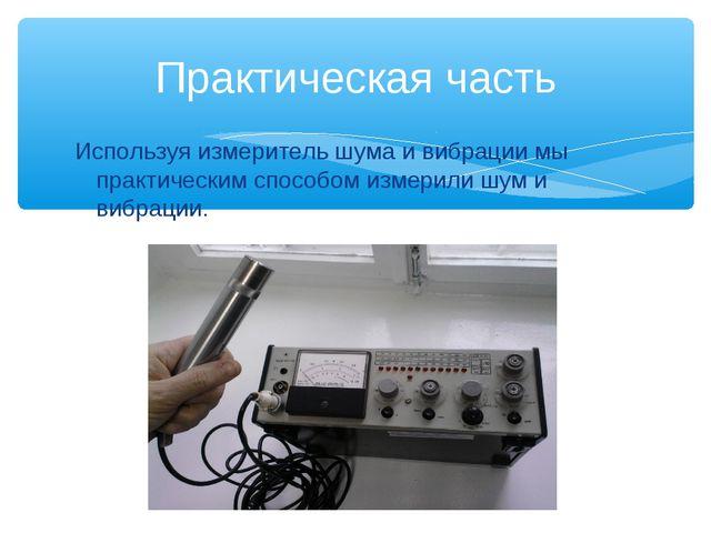 Используя измеритель шума и вибрации мы практическим способом измерили шум и...