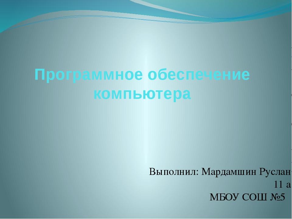 Программное обеспечение компьютера Выполнил: Мардамшин Руслан 11 а МБОУ СОШ №5