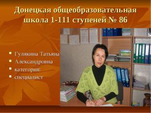 Донецкая общеобразовательная школа 1-111 ступеней № 86 Гулякина Татьяна Алекс