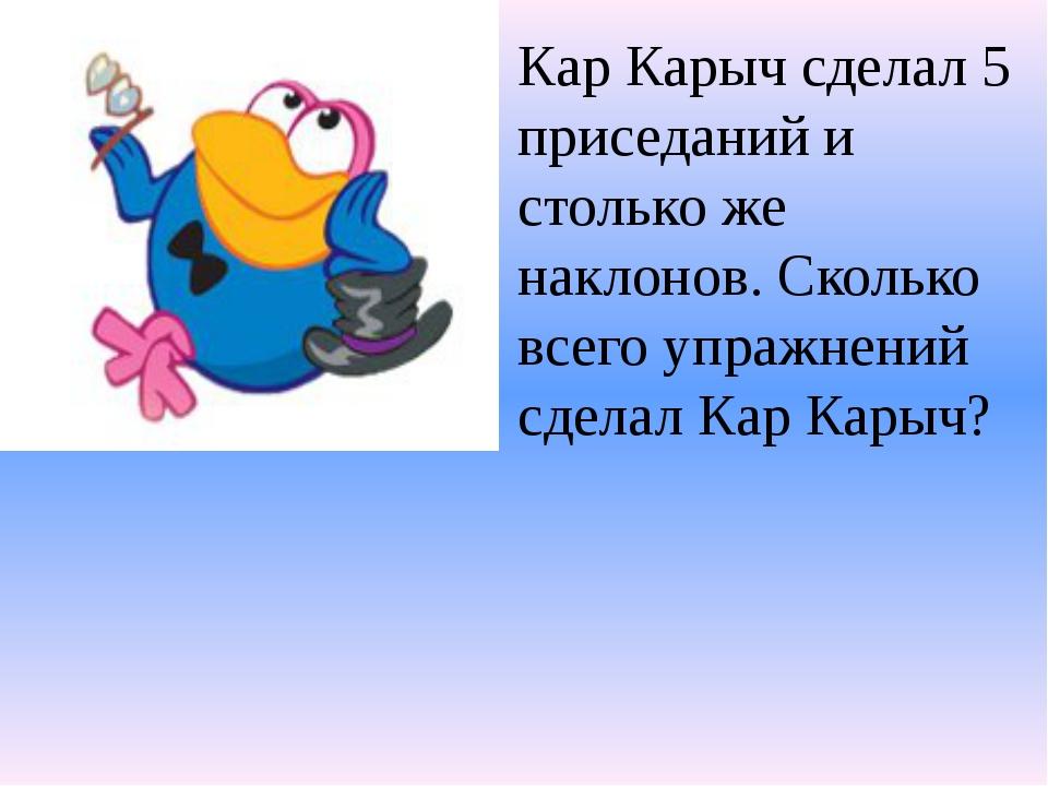 Кар Карыч сделал 5 приседаний и столько же наклонов. Сколько всего упражнений...