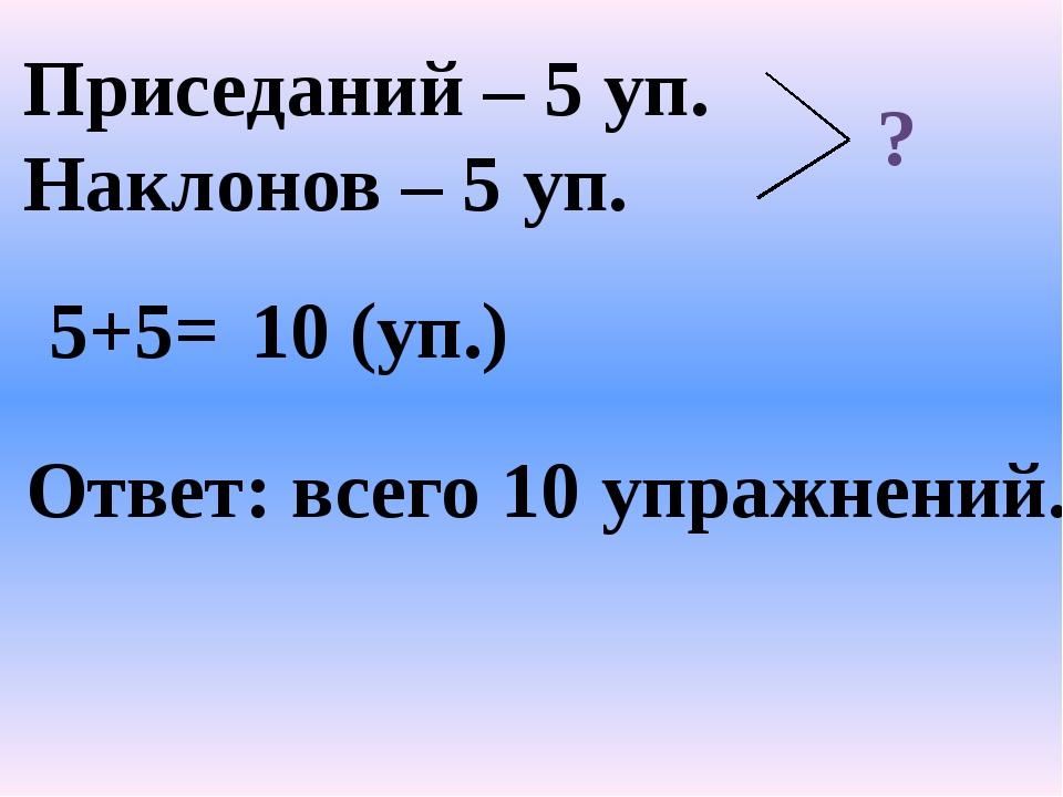Приседаний – 5 уп. Наклонов – 5 уп. ? 5+5= 10 (уп.) Ответ: всего 10 упражнений.
