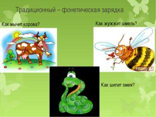 Традиционный – фонетическая зарядка Как жужжит шмель? Как мычит корова? Как ш