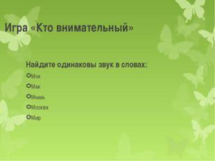 Игра «Кто внимательный» Найдите одинаковы звук в словах: Мох Мак Мышь Москва
