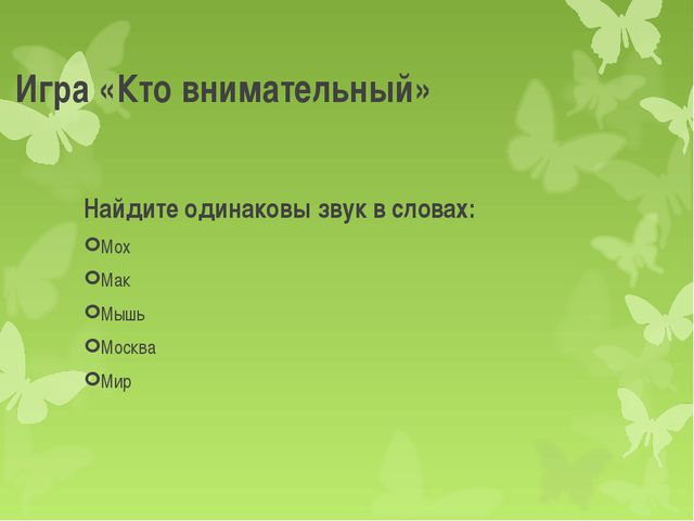 Игра «Кто внимательный» Найдите одинаковы звук в словах: Мох Мак Мышь Москва...