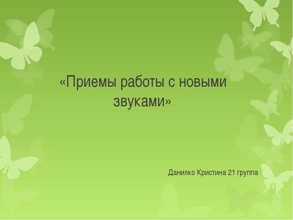 «Приемы работы с новыми звуками» Данилко Кристина 21 группа