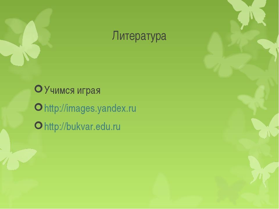 Литература Учимся играя http://images.yandex.ru http://bukvar.edu.ru