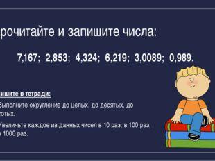 Прочитайте и запишите числа: 7,167; 2,853; 4,324; 6,219; 3,0089; 0,989. Запиш